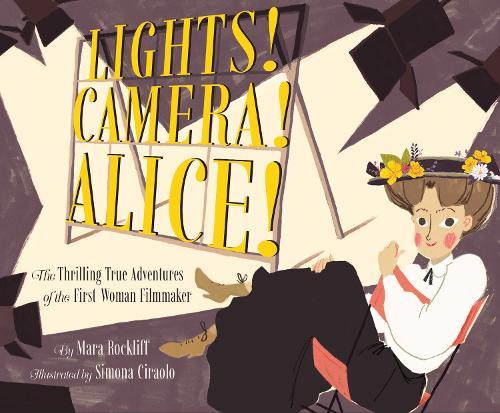 Lights! Camera! Alice!: The Thrilling True Adventures of the First Woman Filmmaker (Hardback)