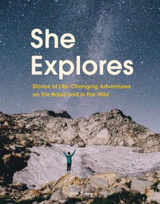 She Explores: Stories of Life-Changing Adventures on the Road and in the Wild (Hardback)