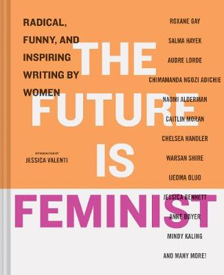The Future is Feminist: Radical, Funny, and Inspiring Writing by Women (Hardback)