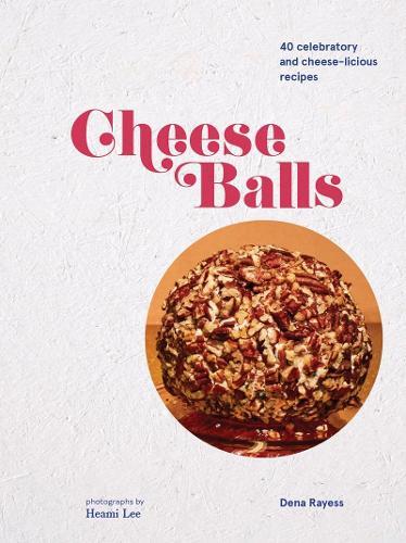 Cheese Balls: More Than 30 Celebratory and Cheese-licious Recipes (Hardback)