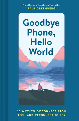 Goodbye Phone, Hello World: 60 Ways to Disconnect from Tech and Reconnect to Joy (Hardback)