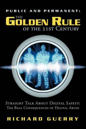 Public and Permanent: The Golden Rule of the 21st Century: Straight Talk about Digital Safety: The Real Consequences of Digital Abuse (Paperback)