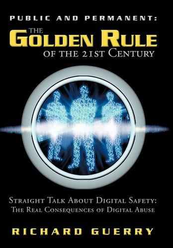 Public and Permanent: The Golden Rule of the 21st Century: Straight Talk about Digital Safety: The Real Consequences of Digital Abuse (Hardback)