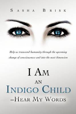I Am an Indigo Child - Hear My Words: Help Us Transcend Humanity Through the Upcoming Change of Consciousness and Into the Next Dimension (Paperback)