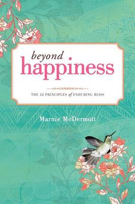Beyond Happiness: The 12 Principles of Enduring Bliss (Paperback)