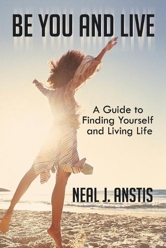 Be You and Live: A Guide to Finding Yourself and Living Life (Paperback)