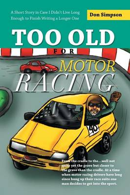 Too Old for Motor Racing: A Short Story in Case I Didn't Live Long Enough to Finish Writing a Longer One (Paperback)