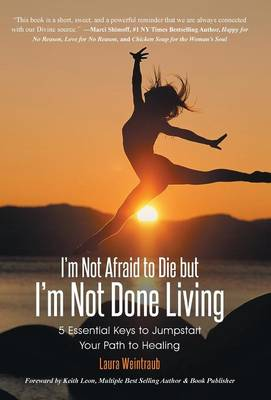 I'm Not Afraid to Die But I'm Not Done Living: 5 Essential Keys to Jumpstart Your Path to Healing (Hardback)