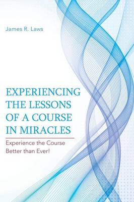 Experiencing the Lessons of a Course in Miracles: Experience the Course Better Than Ever! (Paperback)