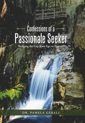 Confessions of a Passionate Seeker: Bridging the Gap from Ego to Essence (Hardback)