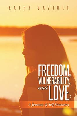 Freedom, Vulnerability, and Love: A Journey of Self Discovery (Paperback)