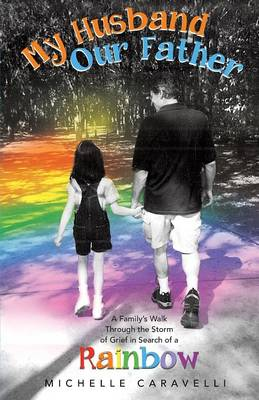 My Husband Our Father: A Family's Walk Through the Storm of Grief in Search of a Rainbow (Paperback)