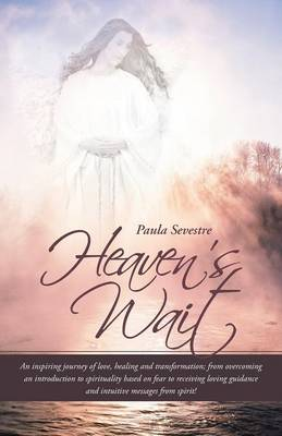 Heaven's Wait: An Inspiring Journey of Love, Healing and Transformation; From Overcoming an Introduction to Spirituality Based on Fea (Paperback)