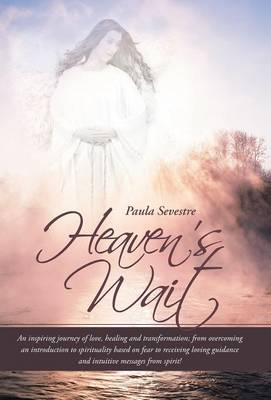 Heaven's Wait: An Inspiring Journey of Love, Healing and Transformation; From Overcoming an Introduction to Spirituality Based on Fea (Hardback)