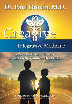 Creative Integrative Medicine: A Medical Doctor's Journey Toward a New Vision for Health Care (Hardback)