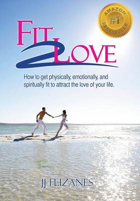 Fit 2 Love: How to Get Physically, Emotionally and Spiritually Fit to Attract the Love of Your Life (Hardback)