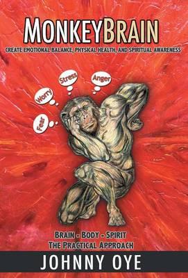 Monkeybrain: Create Emotional Balance, Physical Health, and Spiritual Awareness: Brain-Body-Spirit, the Practical Approach (Hardback)