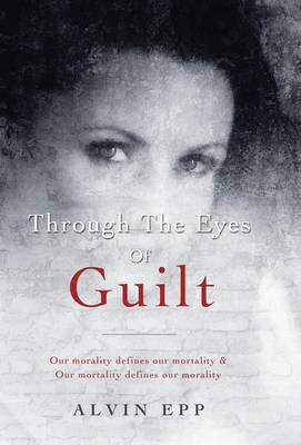 Through the Eyes of Guilt: Motivation of Life Through the Eyes of Guilt---- Our Morality Defines Our Mortality and Our Mortality Defines Our Mo (Hardback)