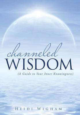 Channeled Wisdom: ( a Guide to Your Inner Knowingness) (Hardback)