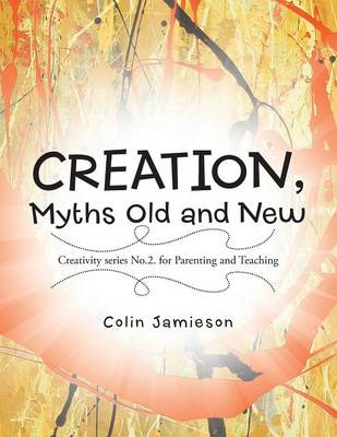 Creation, Myths Old and New: Creativity Series No.2. for Parenting and Teaching (Paperback)