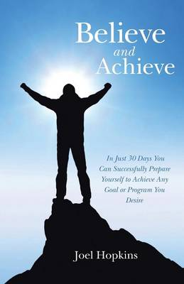 Believe and Achieve: In Just 30 Days You Can Successfully Prepare Yourself to Achieve Any Goal or Program You Desire (Paperback)