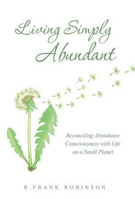 Living Simply Abundant: Reconciling Abundance Consciousness with Life on a Small Planet (Hardback)