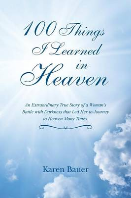 100 Things I Learned in Heaven: An Extraordinary True Story of a Woman's Battle with Darkness That Led Her to Journey to Heaven Many Times. (Paperback)