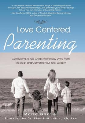 Love Centered Parenting: Contributing to Your Child's Wellness by Living from the Heart and Cultivating Your Inner Wisdom (Hardback)
