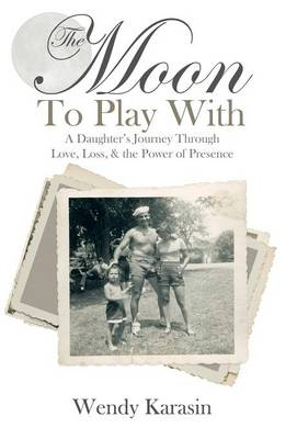 The Moon to Play with: A Daughter's Journey Through Love, Loss, and the Power of Presence (Hardback)