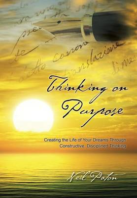 Thinking on Purpose: Creating the Life of Your Dreams Through Constructive, Disciplined Thinking (Hardback)