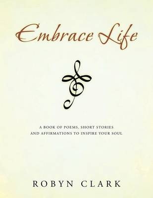 Embrace Life: A Book of Poems, Short Stories and Affirmations to Inspire Your Soul (Paperback)