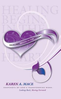 Healing Begins in the Heart: Snapshots of God's Transforming Work: Looking Back, Moving Forward (Paperback)