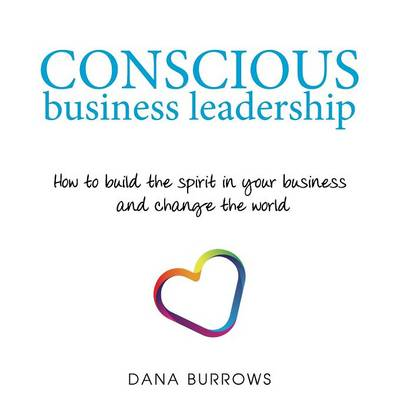 Conscious Business Leadership: How to Build the Spirit in Your Business and Change the World (Paperback)