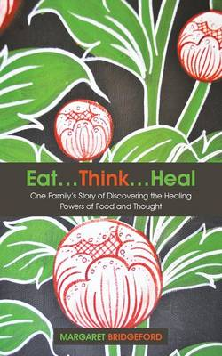 Eat...Think...Heal: One Family's Story of Discovering the Healing Powers of Food and Thought (Paperback)