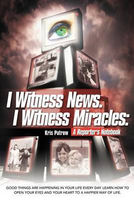 I Witness News. I Witness Miracles: A Reporter's Notebook: Good Things Are Happening in Your Life Every Day. Learn How to Open Your Eyes and Your Hear (Paperback)