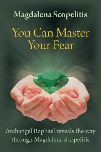 You Can Master Your Fear: Archangel Raphael Reveals the Way Through Magdalena Scopelitis (Paperback)