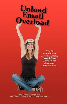 Unload Email Overload: How to Master Email Communications, Unload Email Overload and Save Your Precious Time! (Paperback)