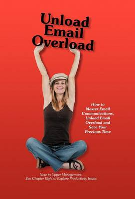 Unload Email Overload: How to Master Email Communications, Unload Email Overload and Save Your Precious Time! (Hardback)