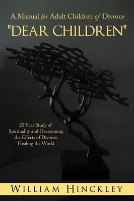 Dear Children, a Manual for Adult Children of Divorce: 25 Year Study of Spirituality and Overcoming the Effects of Divorce; Healing the World (Paperback)