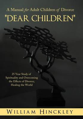 Dear Children, a Manual for Adult Children of Divorce: 25 Year Study of Spirituality and Overcoming the Effects of Divorce; Healing the World (Hardback)