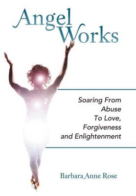 Angel Works: Soaring from Abuse to Love, Forgiveness and Enlightenment (Hardback)