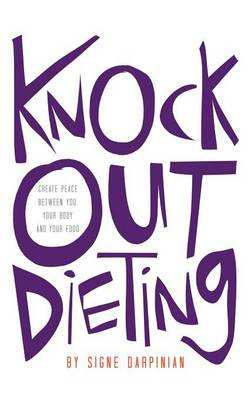 Knock Out Dieting: Creating Peace Between You, Your Body and Your Food (Hardback)