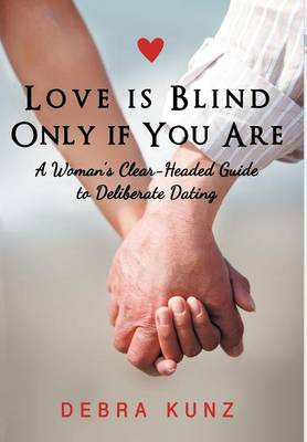 Love Is Blind Only If You Are: A Woman S Clear-Headed Guide to Deliberate Dating (Hardback)