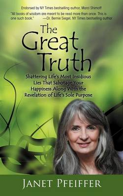 The Great Truth: Shattering Life's Most Insidious Lies That Sabotage Your Happieness (Paperback)