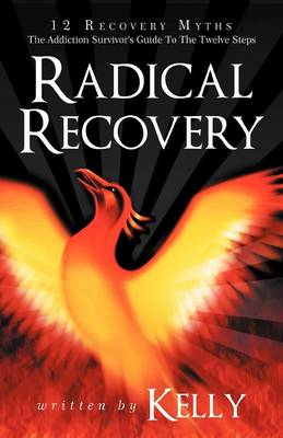 Radical Recovery: 12 Recovery Myths: The Addiction Survivor's Guide to the Twelve Steps (Paperback)