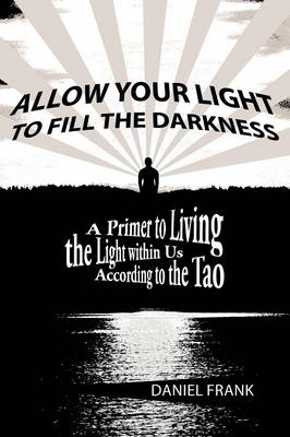 Allow Your Light to Fill the Darkness: A Primer to Living the Light Within Us According to the Tao (Paperback)