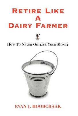 Retire Like a Dairy Farmer: How to Never Outlive Your Money (Hardback)