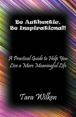 Be Authentic, Be Inspirational!: A Practical Guide to Help You Live a More Meaningful Life (Paperback)