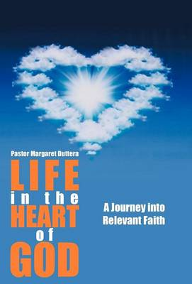 Life in the Heart of God: A Journey Into Relevant Faith (Hardback)