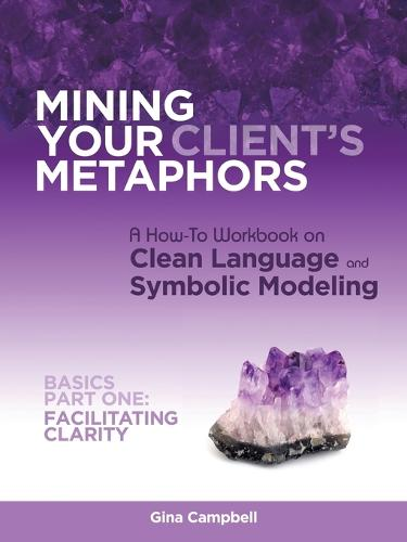 Mining Your Client's Metaphors: A How-To Workbook on Clean Language and Symbolic Modeling, Basics Part I: Facilitating Clarity (Paperback)